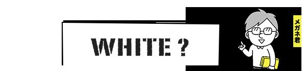 WHITE?(メガネ君)